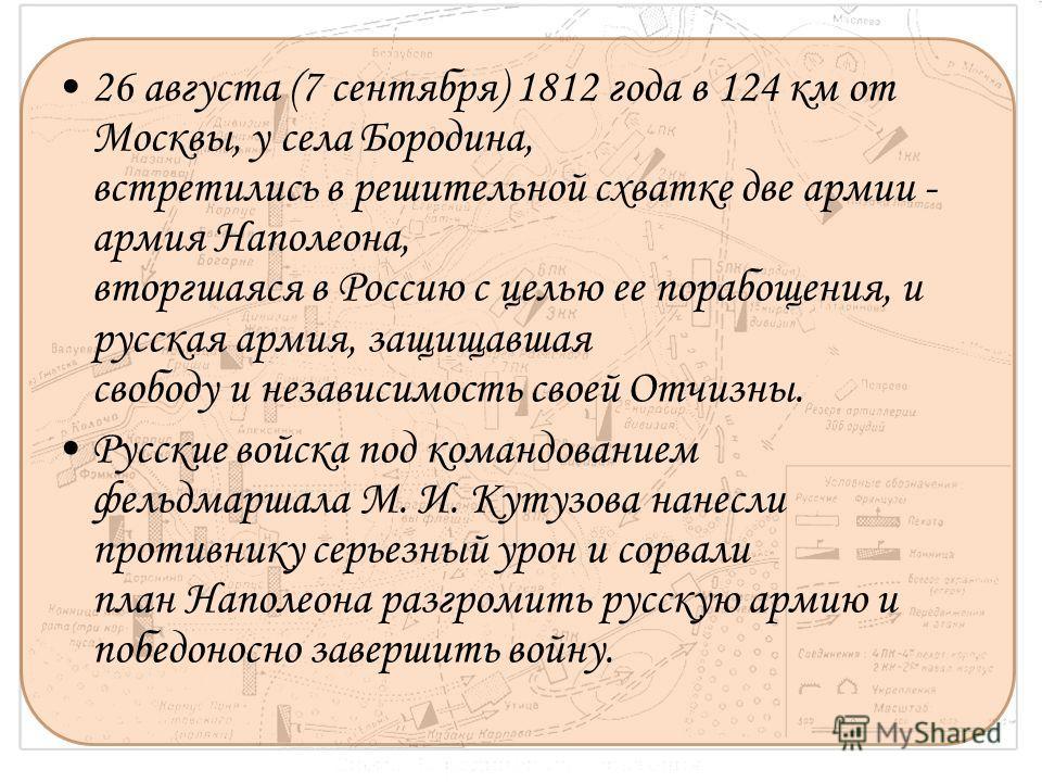 26 августа (7 сентября) 1812 года в 124 км от Москвы, у села Бородина, встретились в решительной схватке две армии - армия Наполеона, вторгшаяся в Россию с целью ее порабощения, и русская армия, защищавшая свободу и независимость своей Отчизны. Русск
