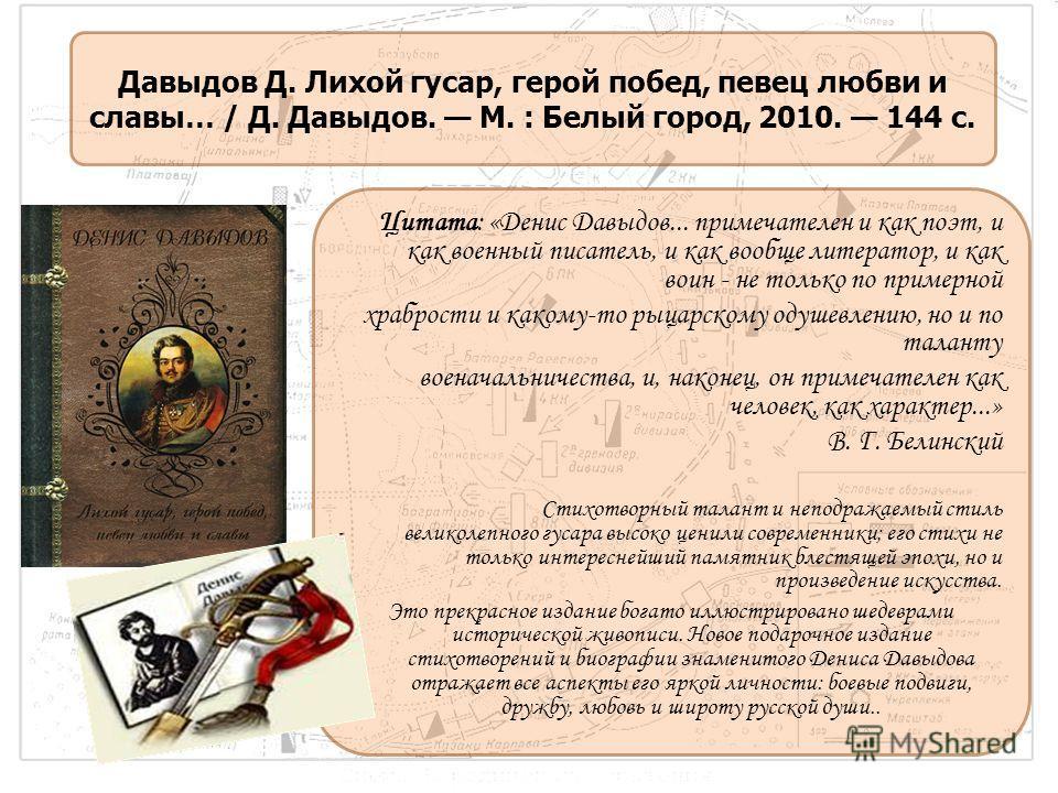 Цитата: «Денис Давыдов... примечателен и как поэт, и как военный писатель, и как вообще литератор, и как воин - не только по примерной храбрости и какому-то рыцарскому одушевлению, но и по таланту военачальничества, и, наконец, он примечателен как че
