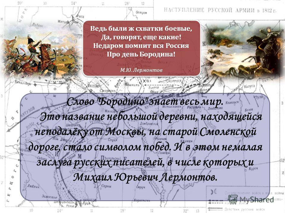 Ведь были ж схватки боевые, Да, говорят, еще какие! Недаром помнит вся Россия Про день Бородина! М.Ю. Лермонтов Слово
