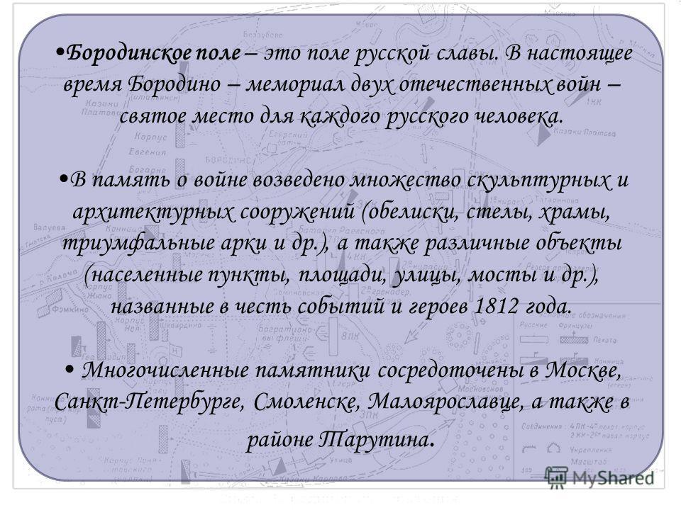 Бородинское поле – это поле русской славы. В настоящее время Бородино – мемориал двух отечественных войн – святое место для каждого русского человека. В память о войне возведено множество скульптурных и архитектурных сооружений (обелиски, стелы, храм