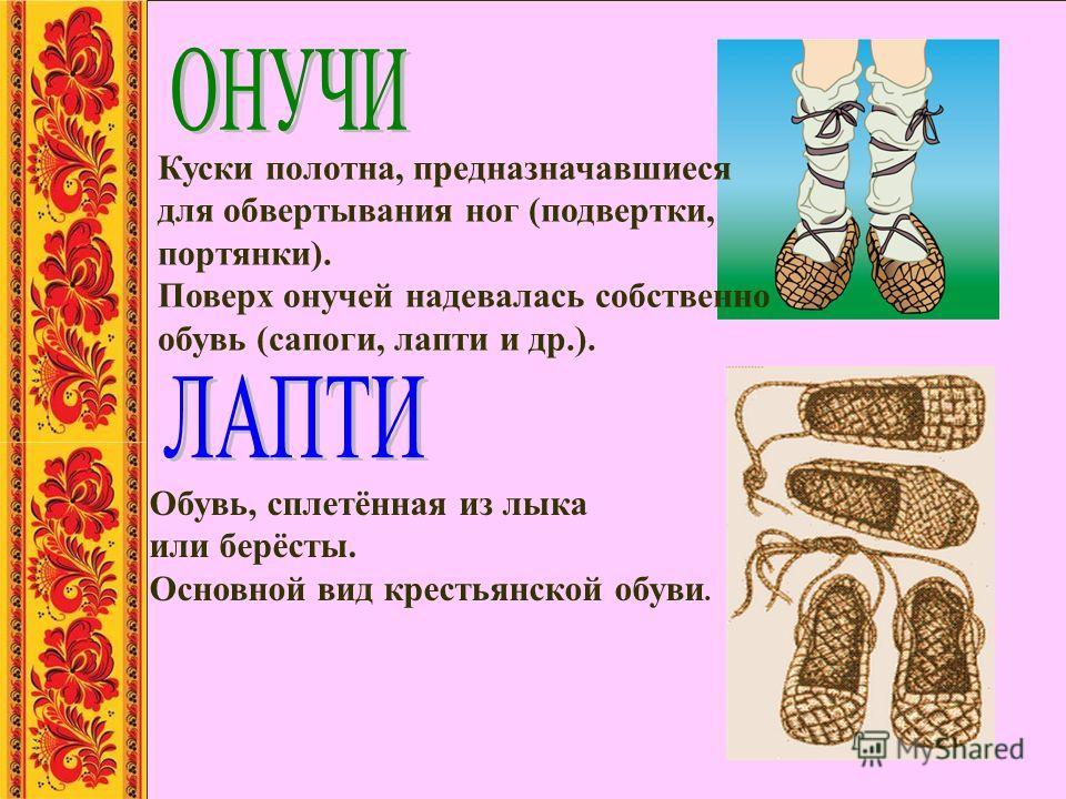 Обувь, сплетённая из лыка или берёсты. Основной вид крестьянской обуви. Куски полотна, предназначавшиеся для обвертывания ног (подвертки, портянки). Поверх онучей надевалась собственно обувь (сапоги, лапти и др.).