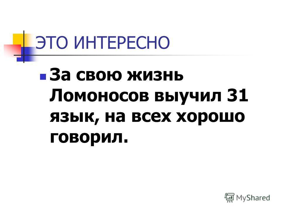 ЭТО ИНТЕРЕСНО За свою жизнь Ломоносов выучил 31 язык, на всех хорошо говорил.