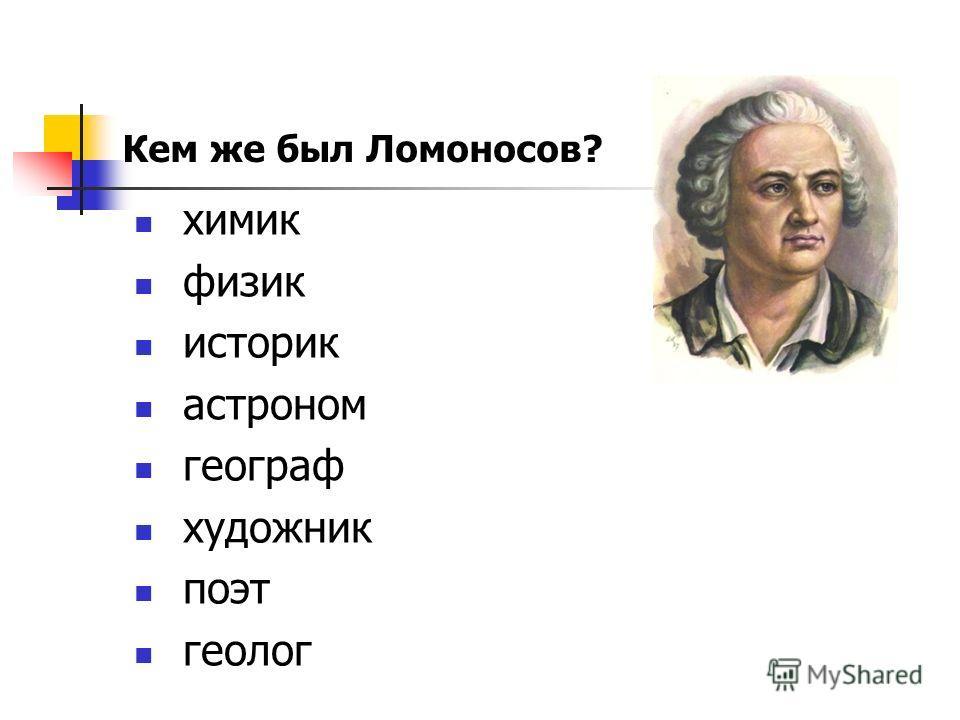 химик физик историк астроном географ художник поэт геолог Кем же был Ломоносов?