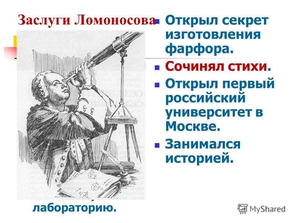 Заслуги Ломоносова Любил наблюдать за звездами, усовершенствовал телескоп. Наблюдая за Венерой, установил, что у этой планеты есть атмосфера. Любимая наука – химия. Создал первую химическую лабораторию. Открыл секрет изготовления фарфора. Сочинял сти