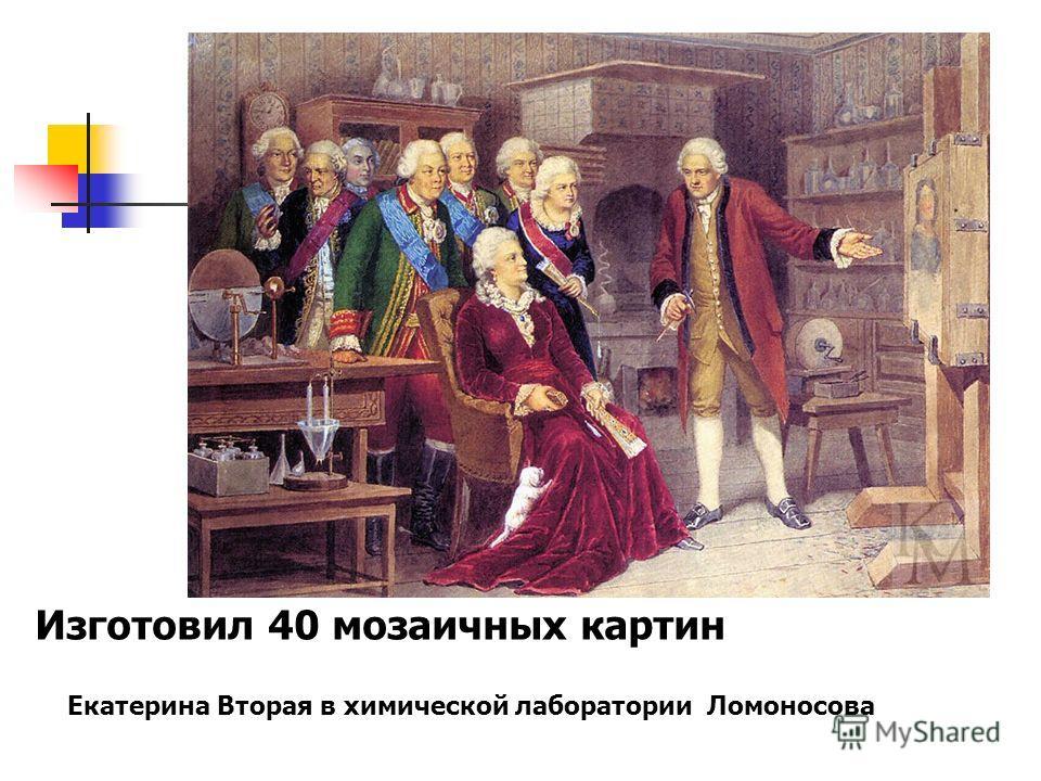 Изготовил 40 мозаичных картин Екатерина Вторая в химической лаборатории Ломоносова