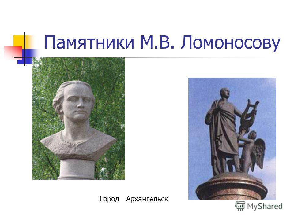 Памятники М.В. Ломоносову Город Архангельск