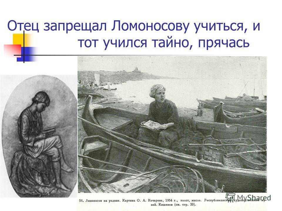 Отец запрещал Ломоносову учиться, и тот учился тайно, прячась