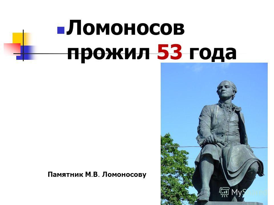 Ломоносов прожил 53 года Памятник М.В. Ломоносову