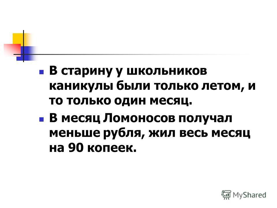 В старину у школьников каникулы были только летом, и то только один месяц. В месяц Ломоносов получал меньше рубля, жил весь месяц на 90 копеек.