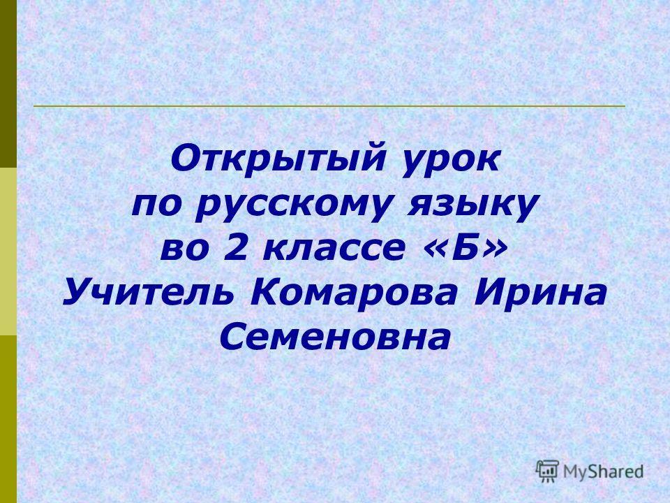 Открытый урок по русскому языку во 2 классе «Б» Учитель Комарова Ирина Семеновна