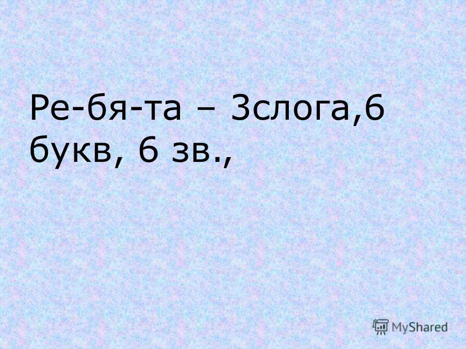 Ре-бя-та – 3слога,6 букв, 6 зв.,
