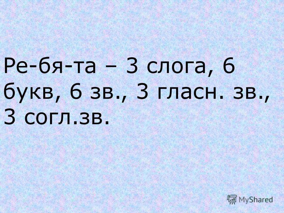 Ре-бя-та – 3 слога, 6 букв, 6 зв., 3 гласн. зв., 3 согл.зв.