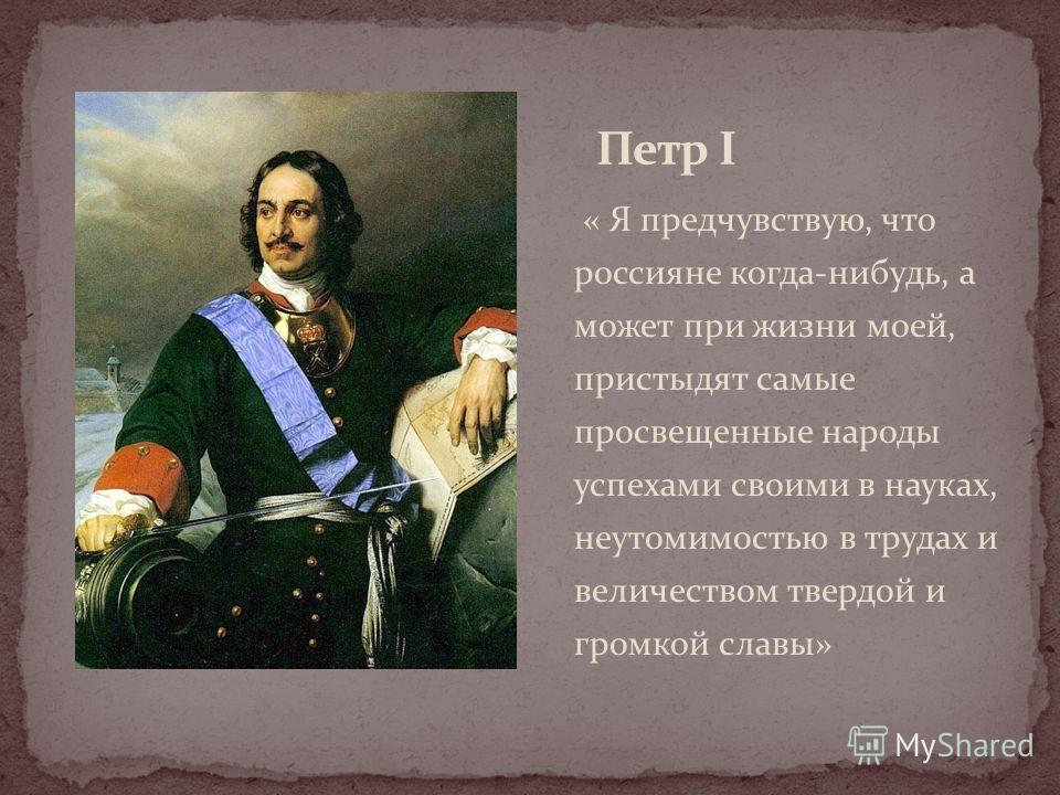 « Я предчувствую, что россияне когда-нибудь, а может при жизни моей, пристыдят самые просвещенные народы успехами своими в науках, неутомимостью в трудах и величеством твердой и громкой славы»
