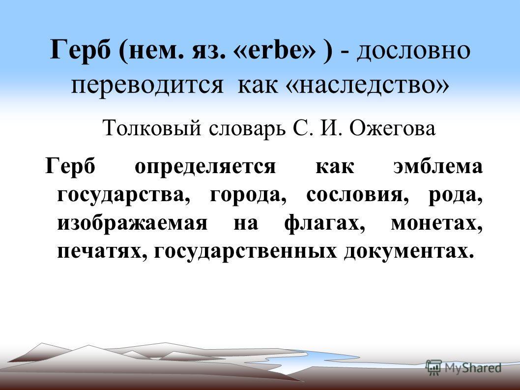 Герб (нем. яз. «erbe» ) - дословно переводится как «наследство» Толковый словарь С. И. Ожегова Герб определяется как эмблема государства, города, сословия, рода, изображаемая на флагах, монетах, печатях, государственных документах.