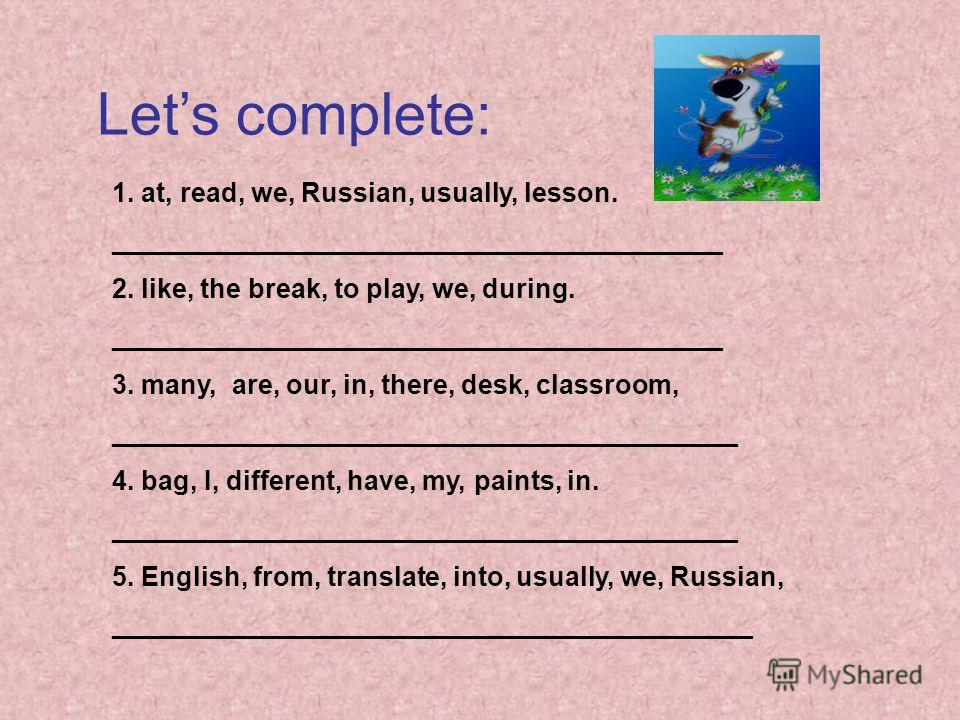 Lets complete: 1. at, read, we, Russian, usually, lesson. _________________________________________ 2. like, the break, to play, we, during. _________________________________________ 3. many, are, our, in, there, desk, classroom, ____________________