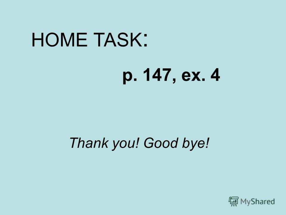 HOME TASK : p. 147, ex. 4 Thank you! Good bye!