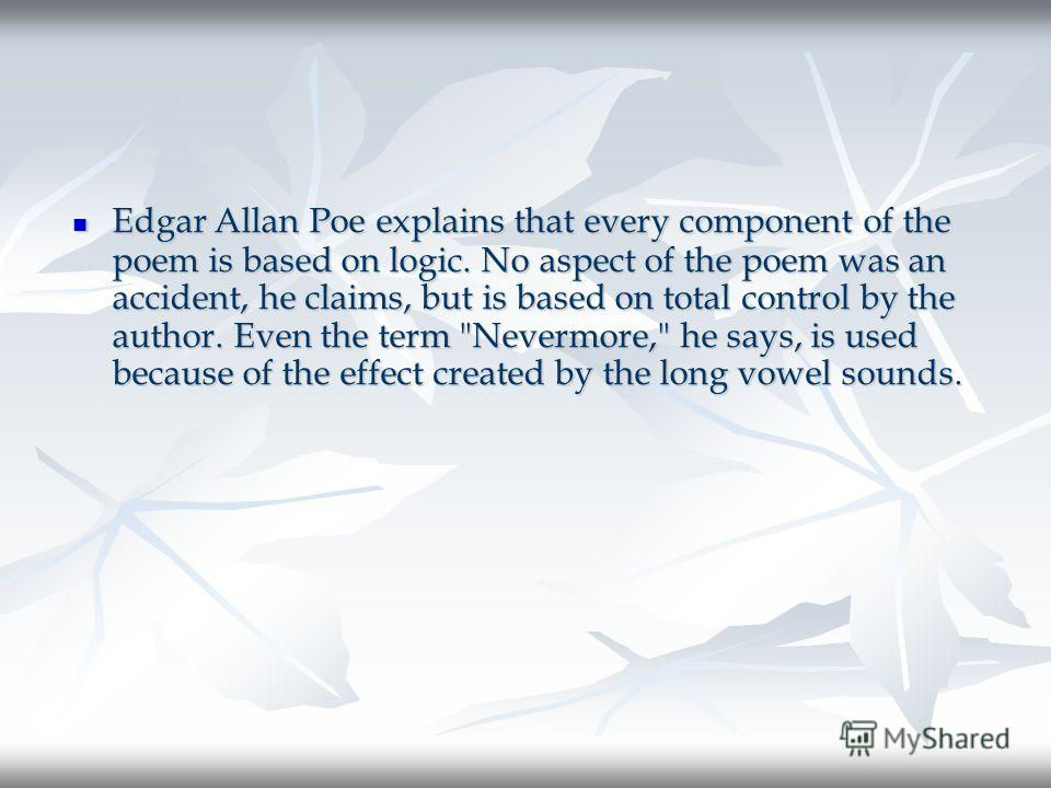 Edgar Allan Poe explains that every component of the poem is based on logic. No aspect of the poem was an accident, he claims, but is based on total control by the author. Even the term