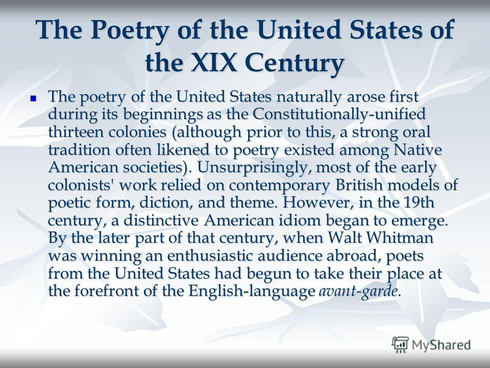 The Poetry of the United States of the XIX Century The poetry of the United States naturally arose first during its beginnings as the Constitutionally-unified thirteen colonies (although prior to this, a strong oral tradition often likened to poetry