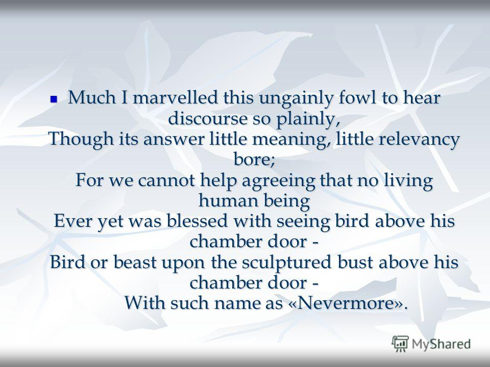 Much I marvelled this ungainly fowl to hear discourse so plainly, Though its answer little meaning, little relevancy bore; For we cannot help agreeing that no living human being Ever yet was blessed with seeing bird above his chamber door - Bird or b