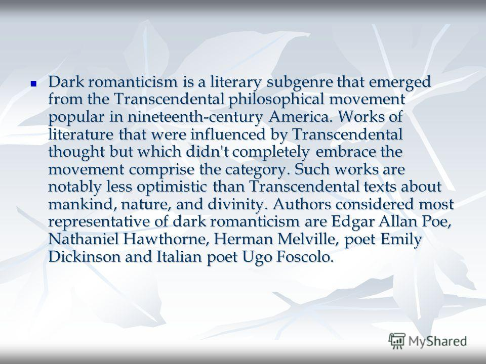 Dark romanticism is a literary subgenre that emerged from the Transcendental philosophical movement popular in nineteenth-century America. Works of literature that were influenced by Transcendental thought but which didn't completely embrace the move