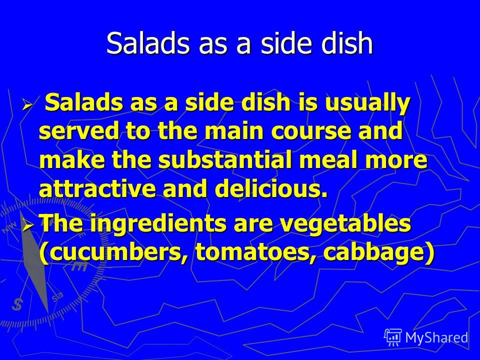 Salads as a side dish Salads as a side dish is usually served to the main course and make the substantial meal more attractive and delicious. Salads as a side dish is usually served to the main course and make the substantial meal more attractive and