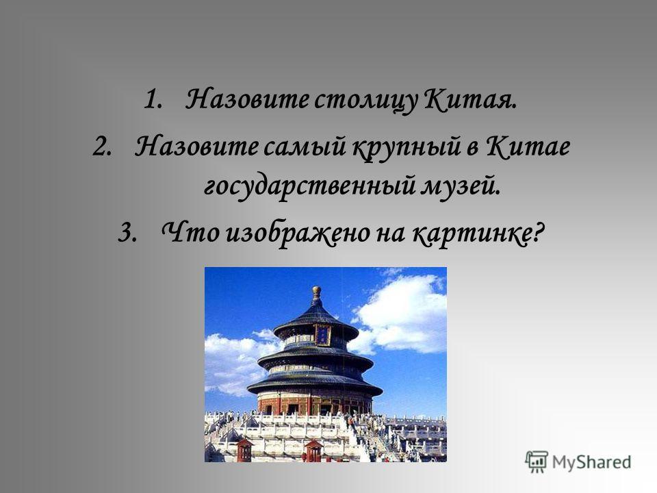 1.Назовите столицу Китая. 2.Назовите самый крупный в Китае государственный музей. 3.Что изображено на картинке?