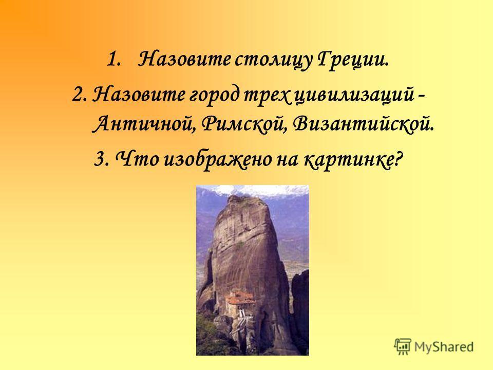 1.Назовите столицу Греции. 2. Назовите город трех цивилизаций - Античной, Римской, Византийской. 3. Что изображено на картинке?