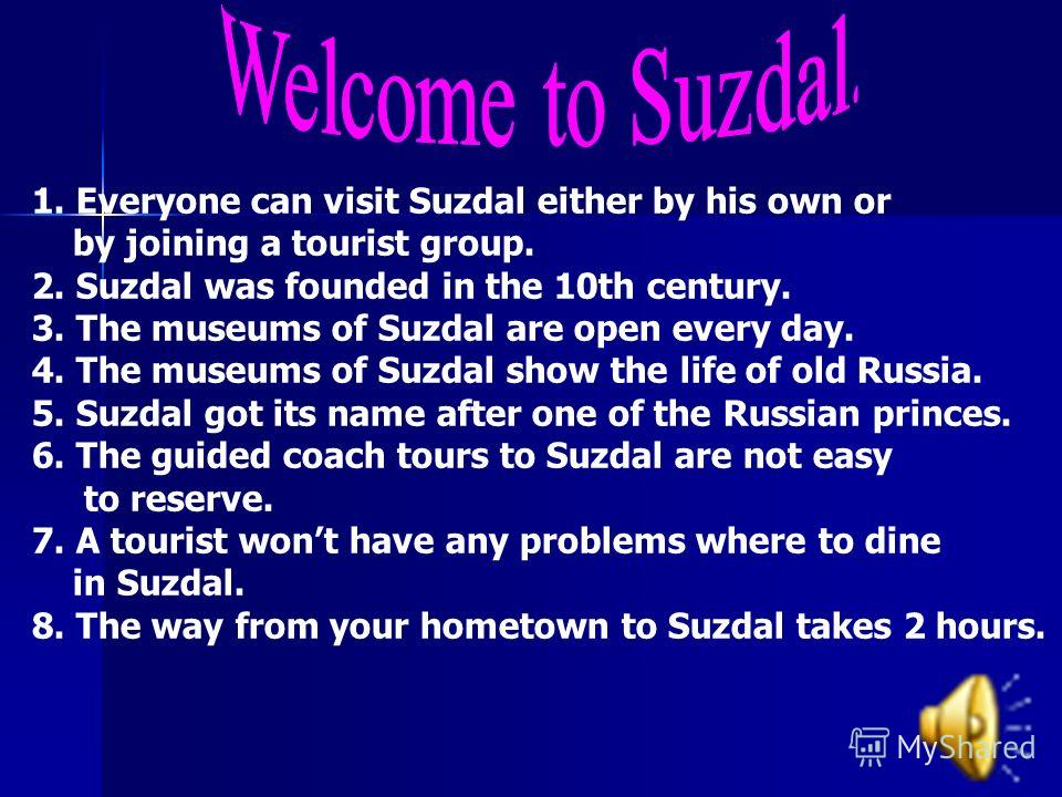 1. Everyone can visit Suzdal either by his own or by joining a tourist group. 2. Suzdal was founded in the 10th century. 3. The museums of Suzdal are open every day. 4. The museums of Suzdal show the life of old Russia. 5. Suzdal got its name after o