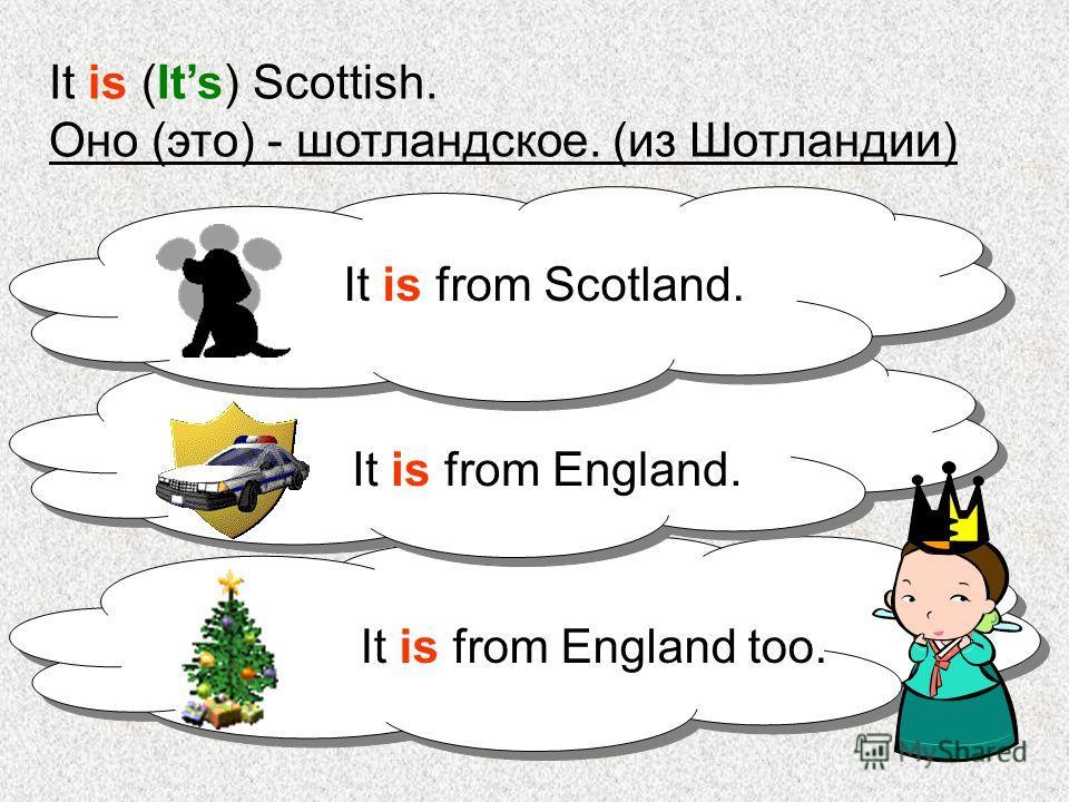 It is (Its) Scottish. Оно (это) - шотландское. (из Шотландии) It is from Scotland. It is from England. It is from England too.