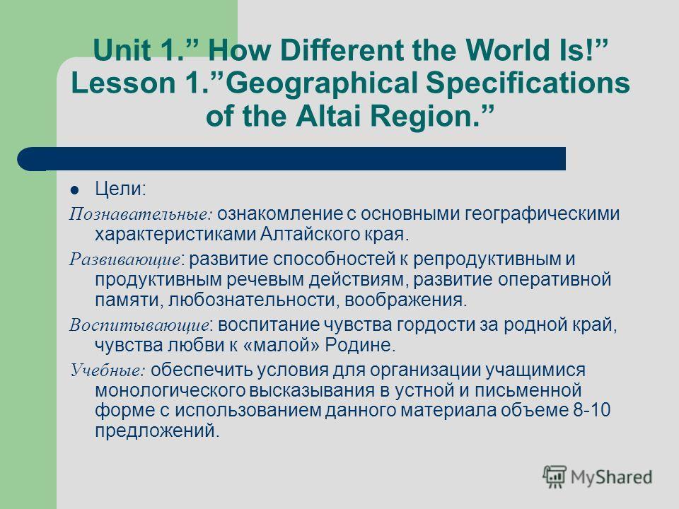 Unit 1. How Different the World Is! Lesson 1.Geographical Specifications of the Altai Region. Цели: Познавательные: ознакомление с основными географическими характеристиками Алтайского края. Развивающие : развитие способностей к репродуктивным и прод