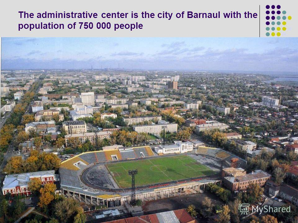 The administrative center is the city of Barnaul with the population of 750 000 people