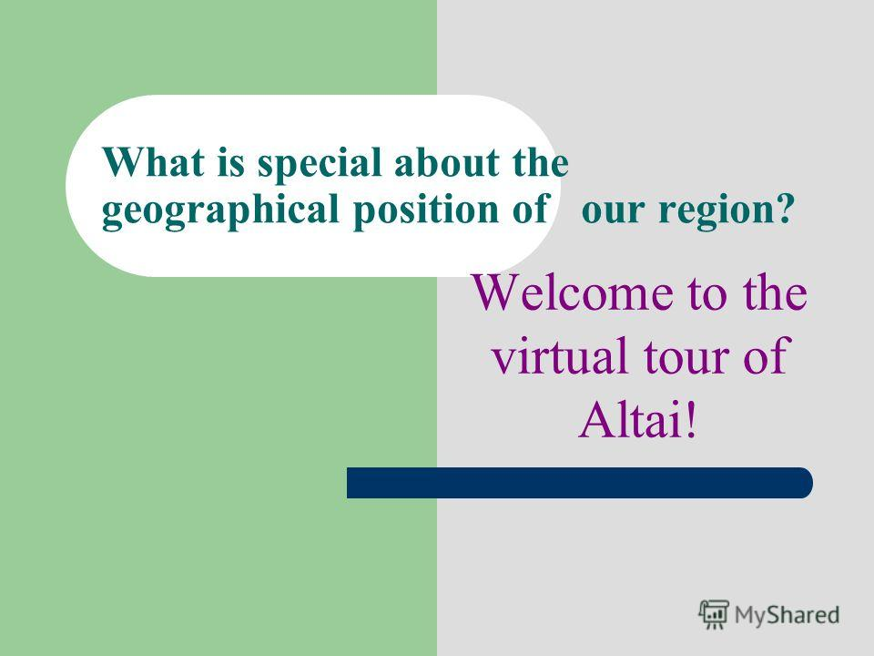 What is special about the geographical position of our region? Welcome to the virtual tour of Altai!