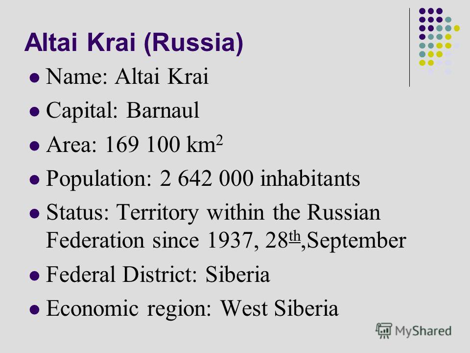 Altai Krai (Russia) Name: Altai Krai Capital: Barnaul Area: 169 100 km 2 Population: 2 642 000 inhabitants Status: Territory within the Russian Federation since 1937, 28 th,September Federal District: Siberia Economic region: West Siberia