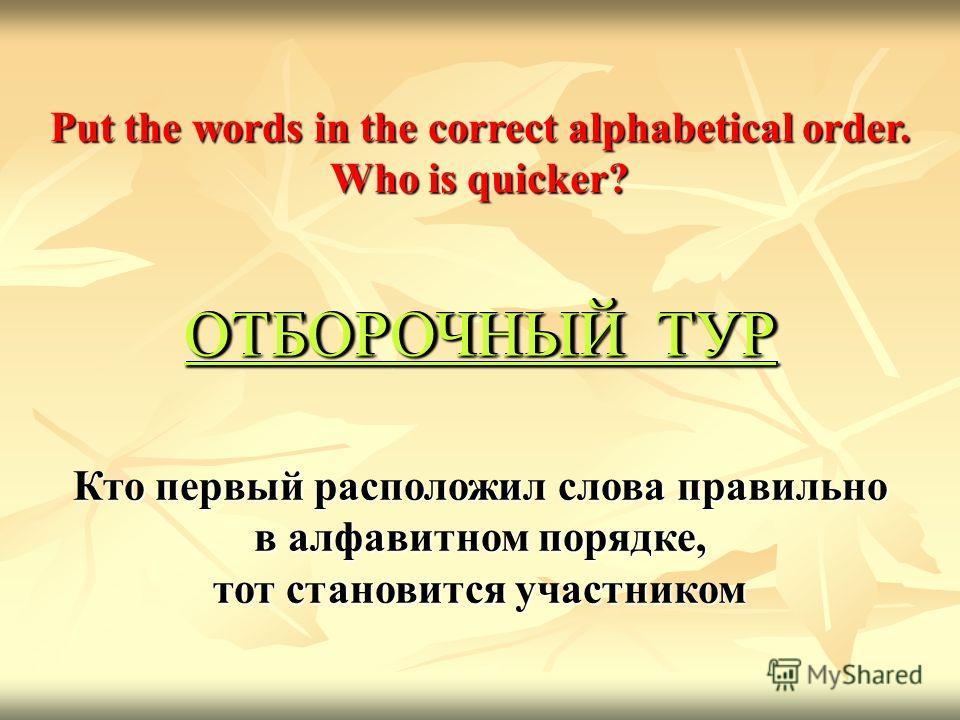 Кто первый расположил слова правильно в алфавитном порядке, тот становится участником Put the words in the correct alphabetical order. Who is quicker? ОТБОРОЧНЫЙ ТУР ОТБОРОЧНЫЙ ТУР ОТБОРОЧНЫЙ ТУР ОТБОРОЧНЫЙ ТУР