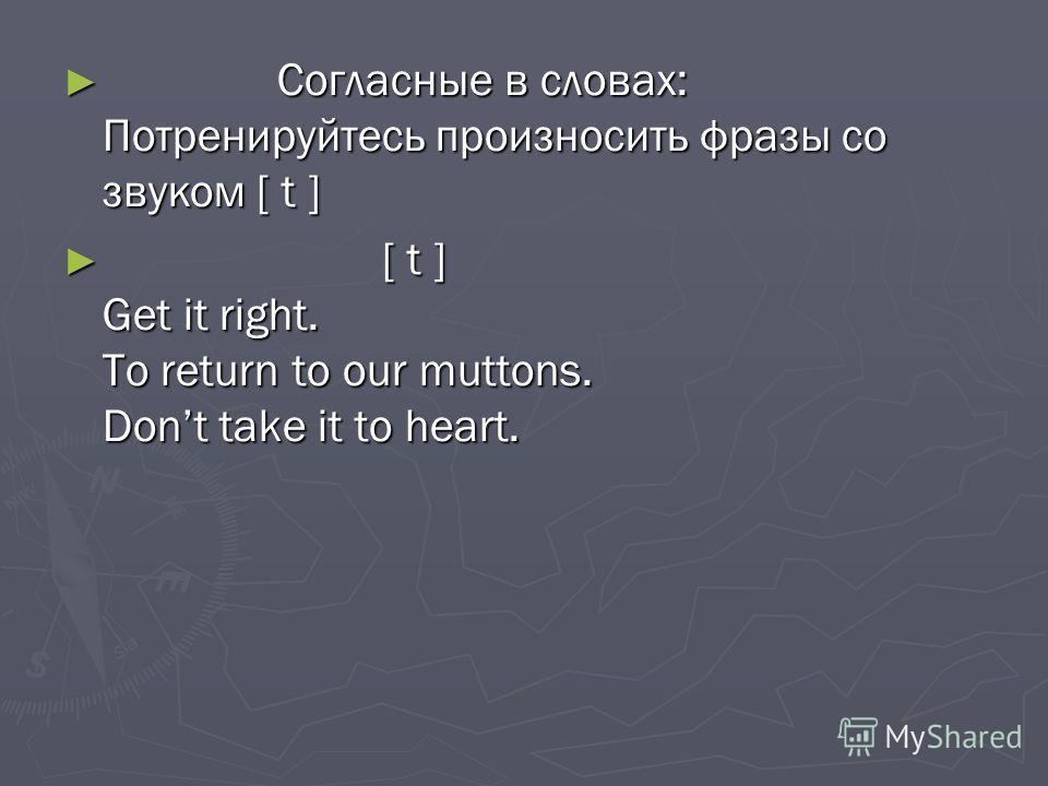 Согласные в словах: Потренируйтесь произносить фразы со звуком [ t ] Согласные в словах: Потренируйтесь произносить фразы со звуком [ t ] [ t ] Get it right. To return to our muttons. Dont take it to heart. [ t ] Get it right. To return to our mutton