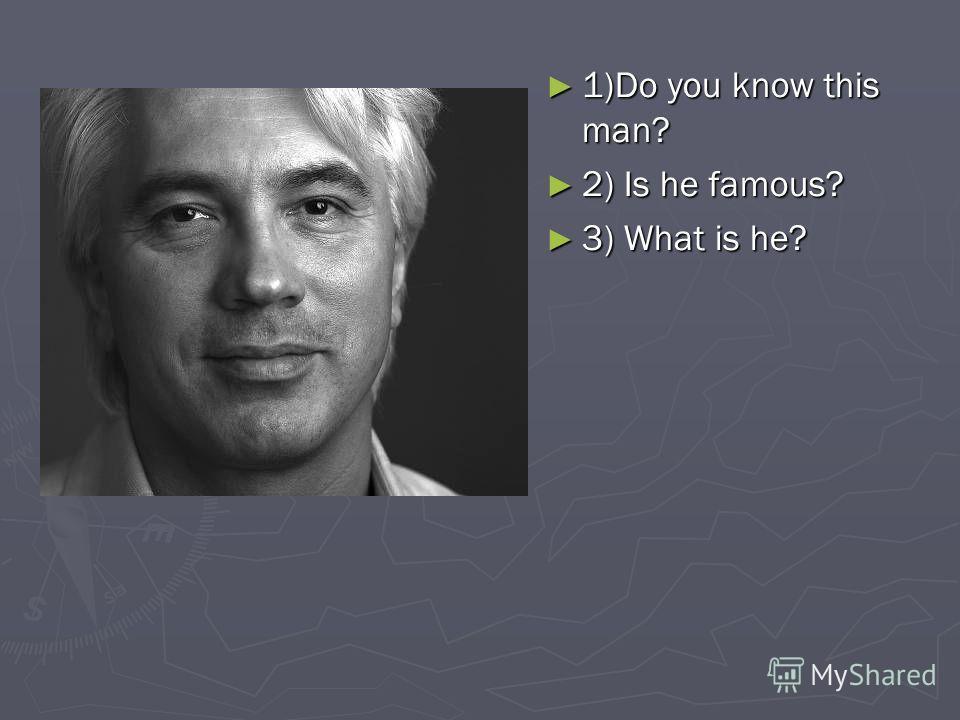 1)Do you know this man? 1)Do you know this man? 2) Is he famous? 2) Is he famous? 3) What is he? 3) What is he?