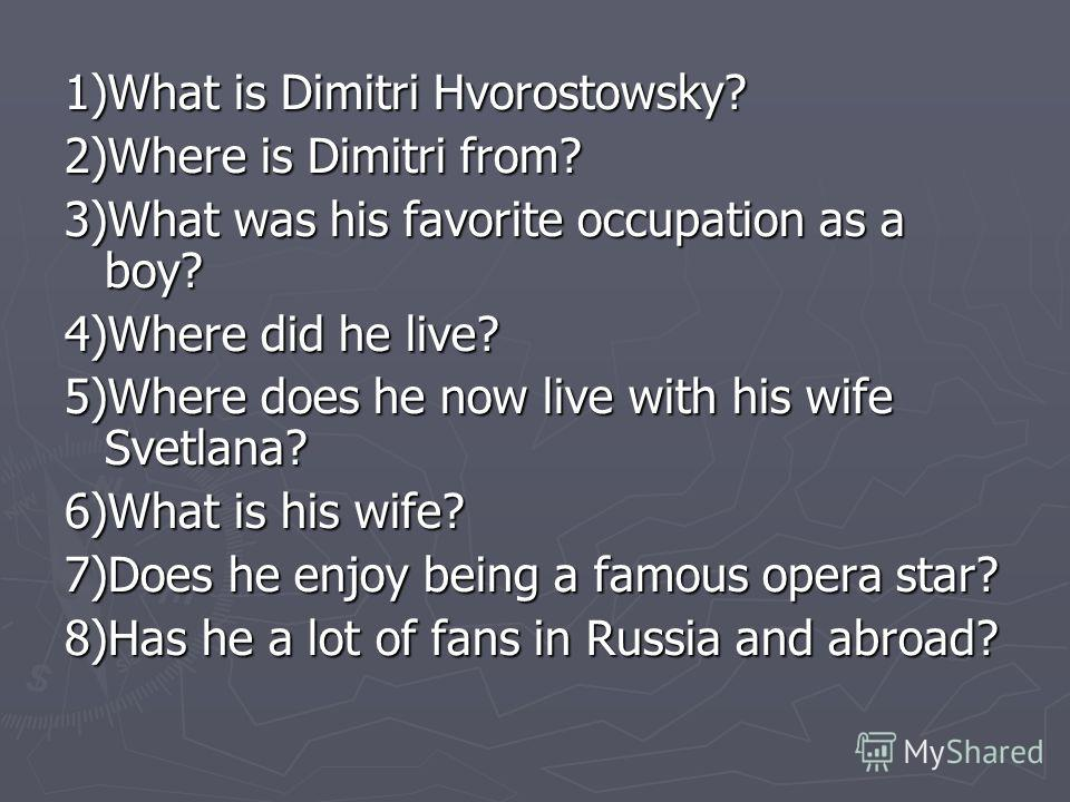 1)What is Dimitri Hvorostowsky? 2)Where is Dimitri from? 3)What was his favorite occupation as a boy? 4)Where did he live? 5)Where does he now live with his wife Svetlana? 6)What is his wife? 7)Does he enjoy being a famous opera star? 8)Has he a lot