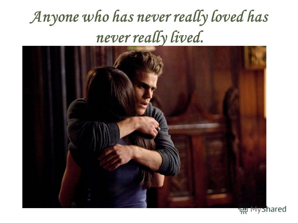 Anyone who has never really loved has never really lived.
