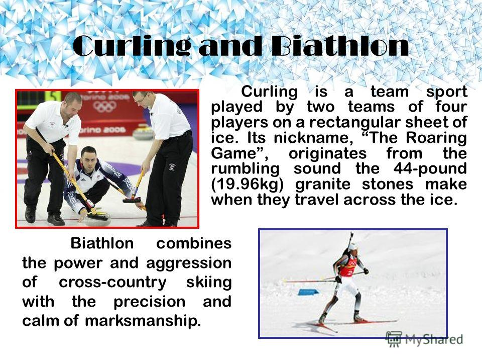 Curling and Biathlon Curling is a team sport played by two teams of four players on a rectangular sheet of ice. Its nickname, The Roaring Game, originates from the rumbling sound the 44-pound (19.96kg) granite stones make when they travel across the