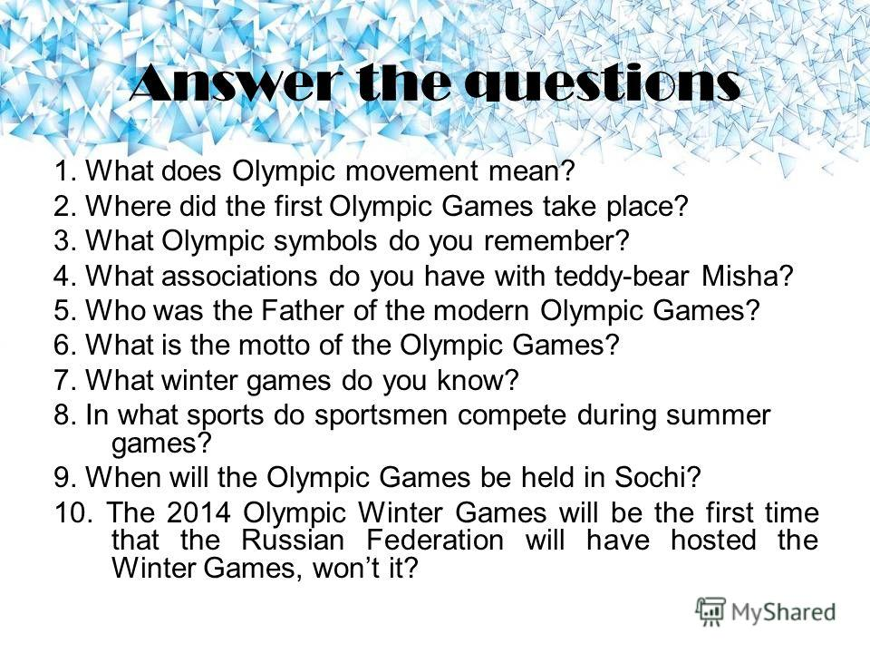 Answer the questions 1. What does Olympic movement mean? 2. Where did the first Olympic Games take place? 3. What Olympic symbols do you remember? 4. What associations do you have with teddy-bear Misha? 5. Who was the Father of the modern Olympic Gam