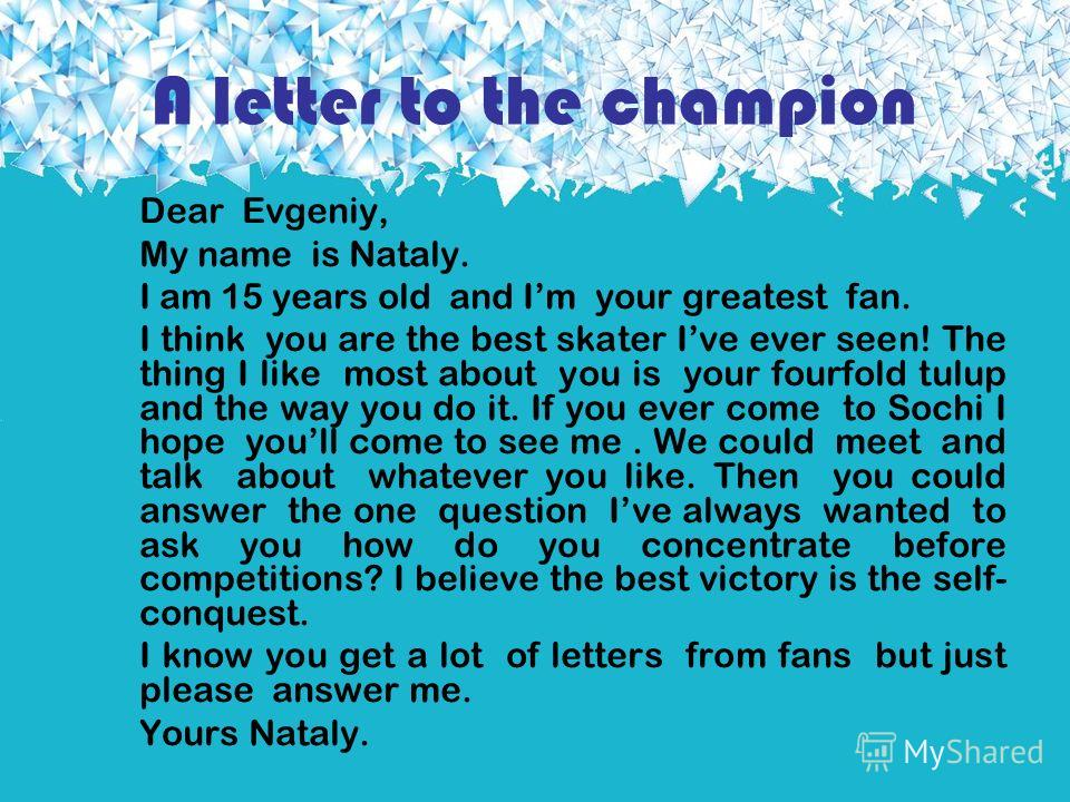 A letter to the champion Dear Evgeniy, My name is Nataly. I am 15 years old and Im your greatest fan. I think you are the best skater Ive ever seen! The thing I like most about you is your fourfold tulup and the way you do it. If you ever come to Soc