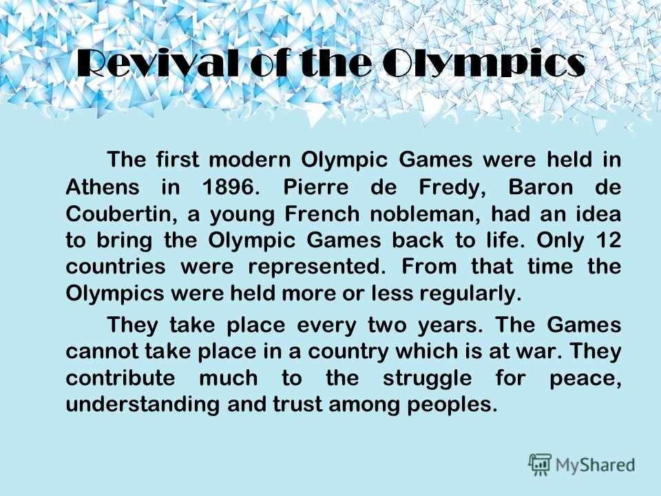 Revival of the Olympics The first modern Olympic Games were held in Athens in 1896. Pierre de Fredy, Baron de Coubertin, a young French nobleman, had an idea to bring the Olympic Games back to life. Only 12 countries were represented. From that time