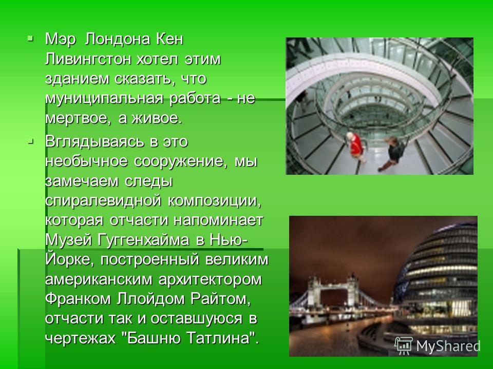 Мэр Лондона Кен Ливингстон хотел этим зданием сказать, что муниципальная работа - не мертвое, а живое. Вглядываясь в это необычное сооружение, мы замечаем следы спиралевидной композиции, которая отчасти напоминает Музей Гуггенхайма в Нью- Йорке, пост