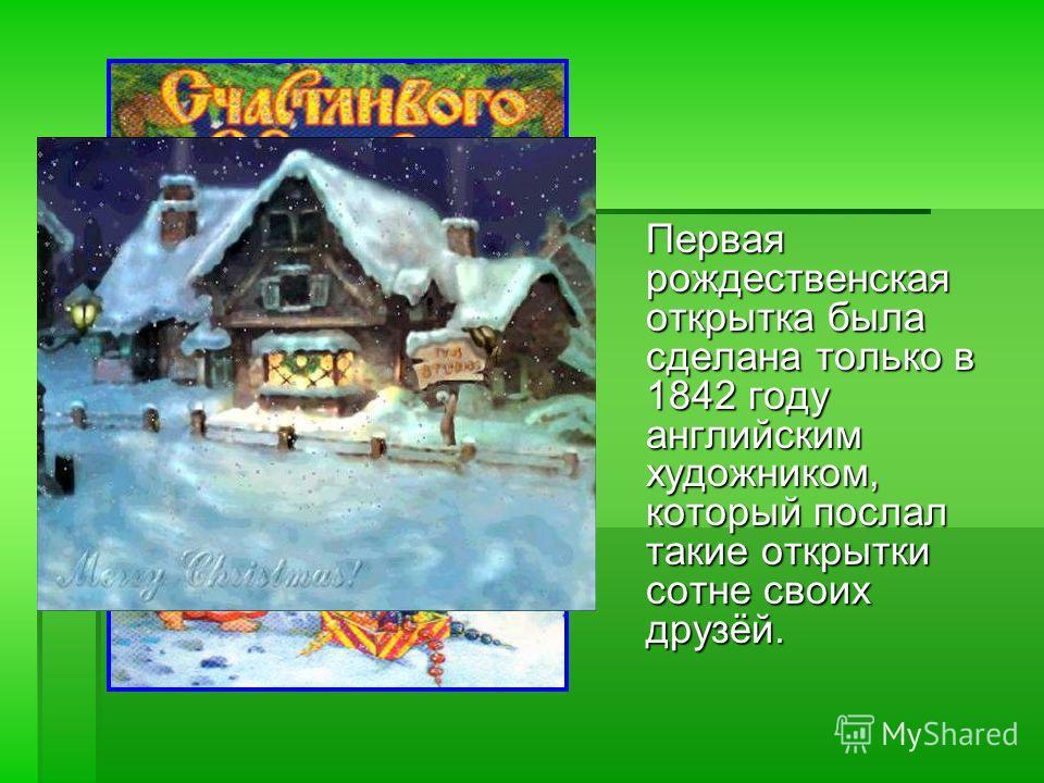 Первая рождественская открытка была сделана только в 1842 году английским художником, который послал такие открытки сотне своих друзёй.