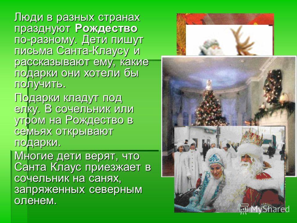 Люди в разных странах празднуют Рождество по-разному. Дети пишут письма Санта-Клаусу и рассказывают ему, какие подарки они хотели бы получить. Подарки кладут под елку. В сочельник или утром на Рождество в семьях открывают подарки. Многие дети верят,