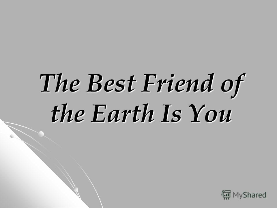 The Best Friend of the Earth Is You