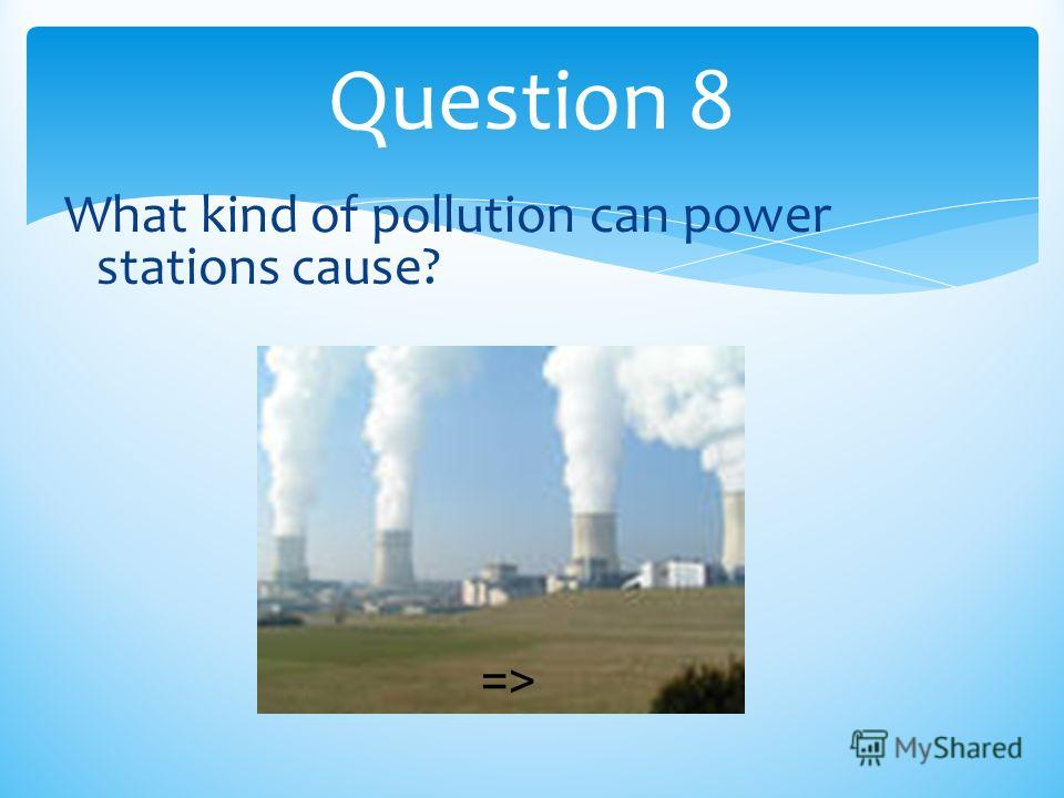 Question 8 What kind of pollution can power stations cause? =>