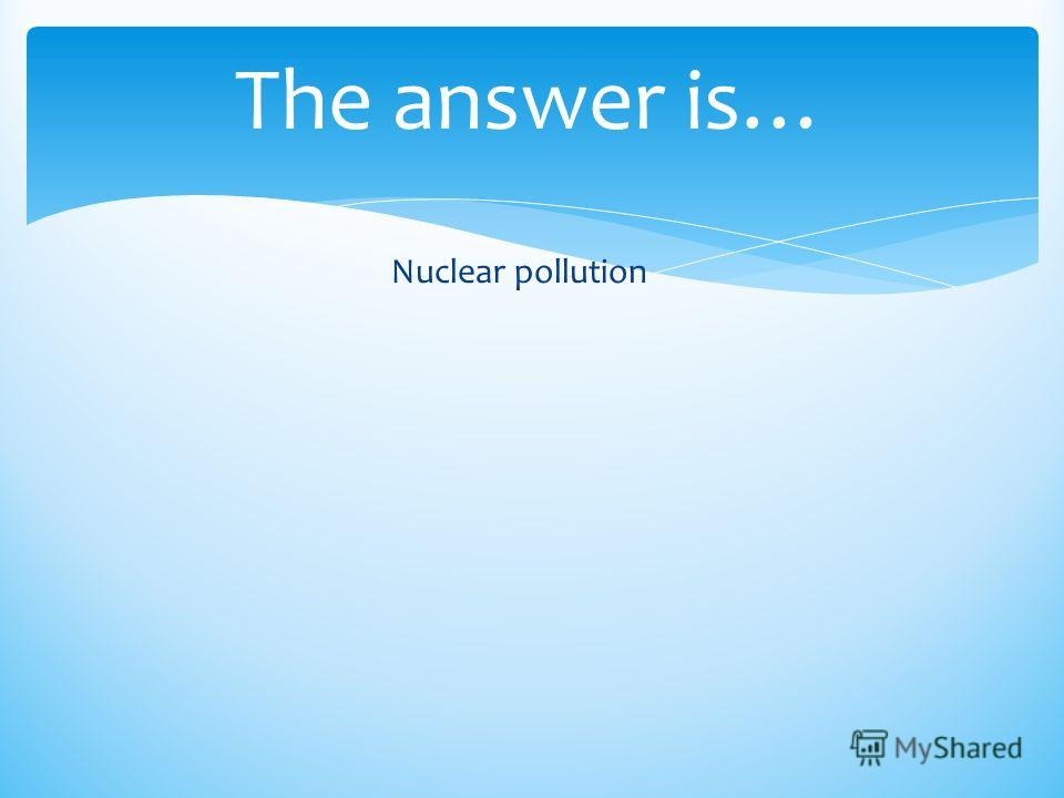 The answer is… Nuclear pollution
