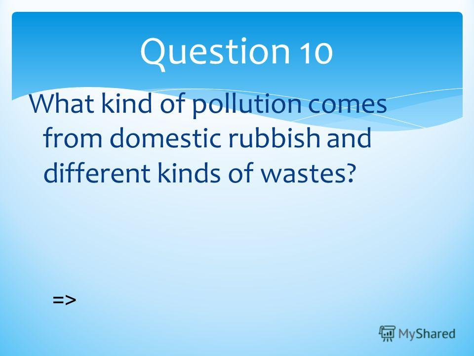 What kind of pollution comes from domestic rubbish and different kinds of wastes? Question 10 =>