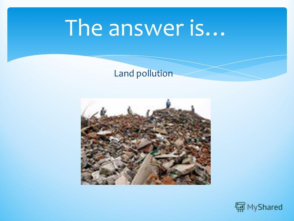 The answer is… Land pollution